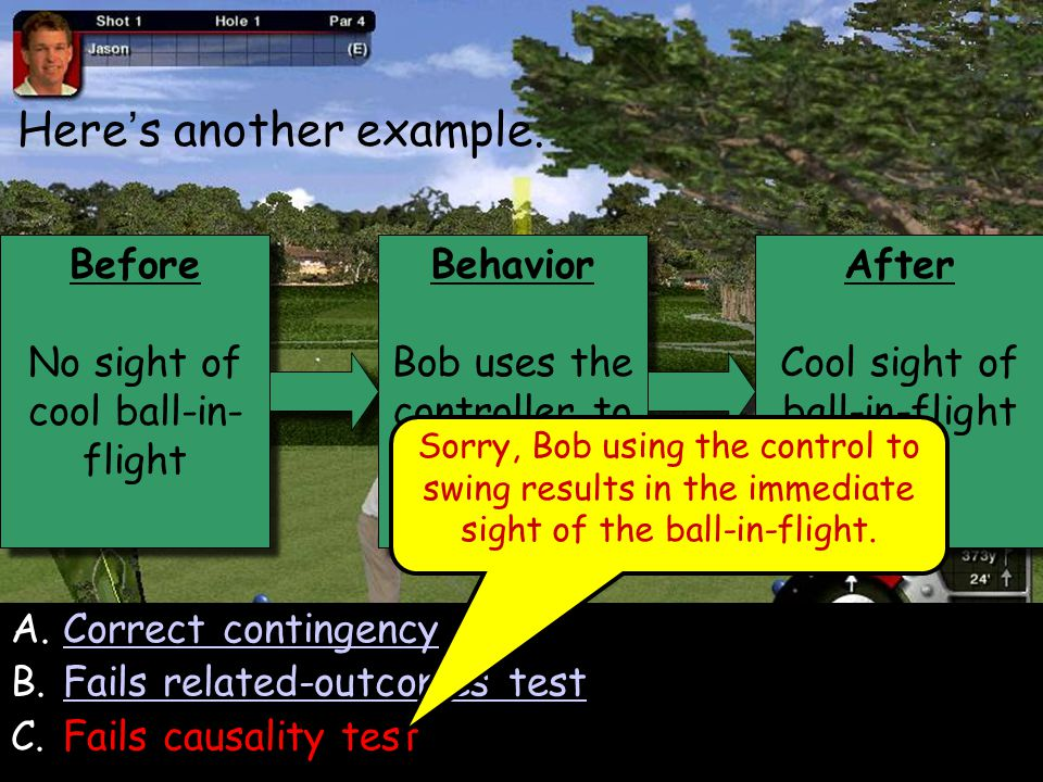 104 Before No sight of cool ball-in- flight Before No sight of cool ball-in- flight Behavior Bob uses the controller to swing the club Behavior Bob uses the controller to swing the club After Cool sight of ball-in-flight After Cool sight of ball-in-flight Here ' s another example.