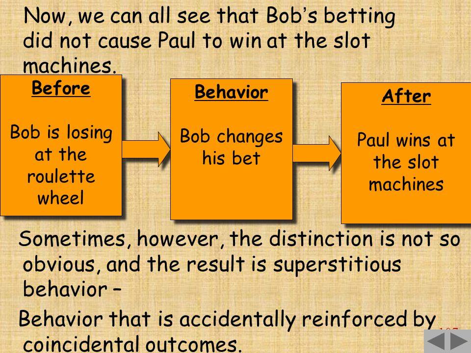 107 Before Bob is losing at the roulette wheel Before Bob is losing at the roulette wheel Behavior Bob changes his bet Behavior Bob changes his bet After Paul wins at the slot machines After Paul wins at the slot machines Now, we can all see that Bob ' s betting did not cause Paul to win at the slot machines.