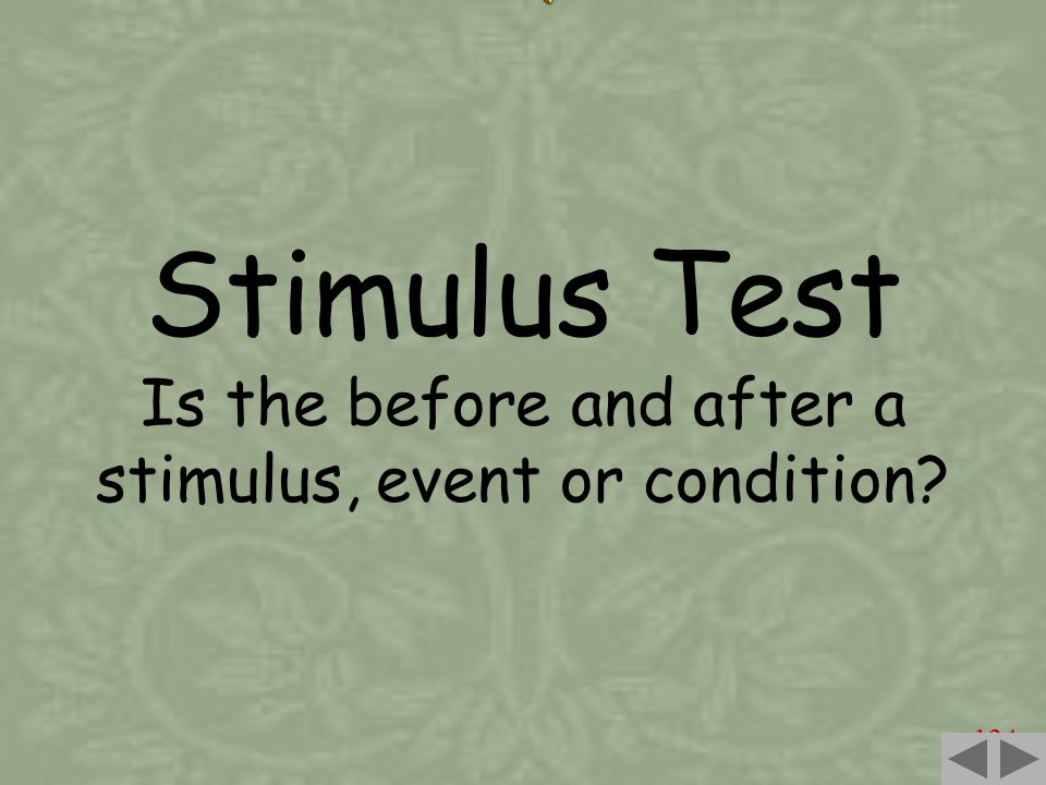 124 Stimulus Test Is the before and after a stimulus, event or condition?