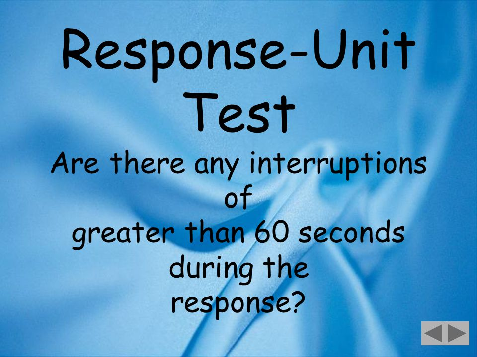 44 Response-Unit Test Are there any interruptions of greater than 60 seconds during the response