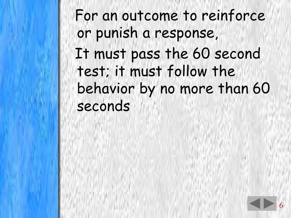 6 For an outcome to reinforce or punish a response, It must pass the 60 second test; it must follow the behavior by no more than 60 seconds