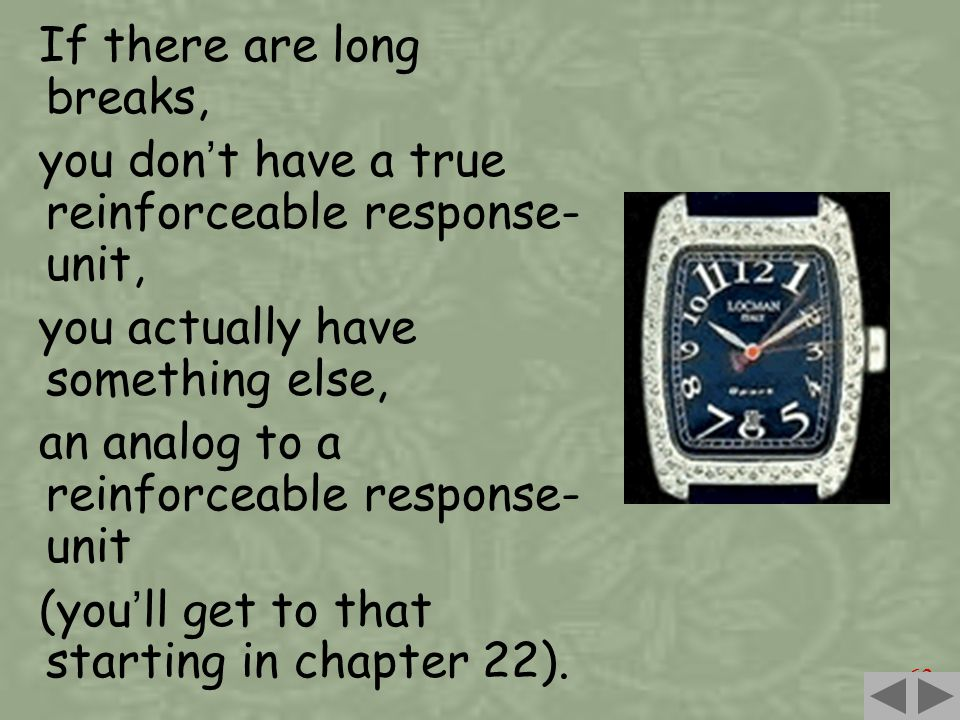 63 If there are long breaks, you don ' t have a true reinforceable response- unit, you actually have something else, an analog to a reinforceable response- unit (you ' ll get to that starting in chapter 22).