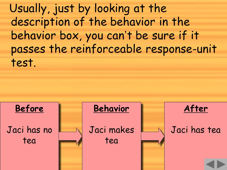 90 Before Jaci has no tea Before Jaci has no tea Behavior Jaci makes tea Behavior Jaci makes tea After Jaci has tea After Jaci has tea Usually, just by looking at the description of the behavior in the behavior box, you can ' t be sure if it passes the reinforceable response-unit test.