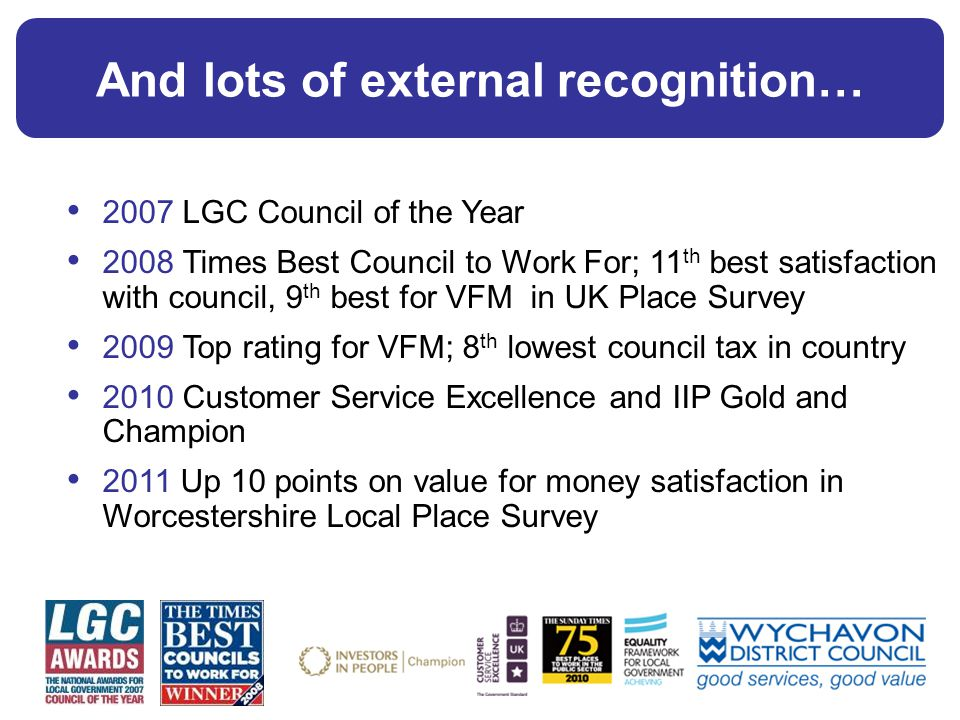 And lots of external recognition… 2007 LGC Council of the Year 2008 Times Best Council to Work For; 11 th best satisfaction with council, 9 th best for VFM in UK Place Survey 2009 Top rating for VFM; 8 th lowest council tax in country 2010 Customer Service Excellence and IIP Gold and Champion 2011 Up 10 points on value for money satisfaction in Worcestershire Local Place Survey