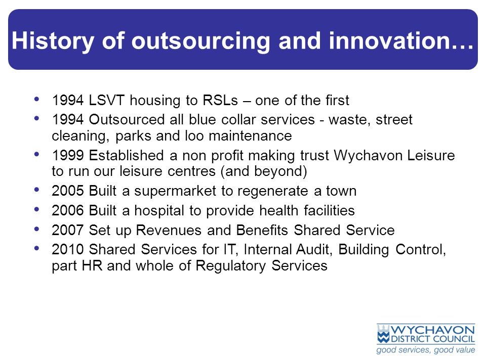 £5 £3m History of outsourcing and innovation… 1994 LSVT housing to RSLs – one of the first 1994 Outsourced all blue collar services - waste, street cleaning, parks and loo maintenance 1999 Established a non profit making trust Wychavon Leisure to run our leisure centres (and beyond) 2005 Built a supermarket to regenerate a town 2006 Built a hospital to provide health facilities 2007 Set up Revenues and Benefits Shared Service 2010 Shared Services for IT, Internal Audit, Building Control, part HR and whole of Regulatory Services