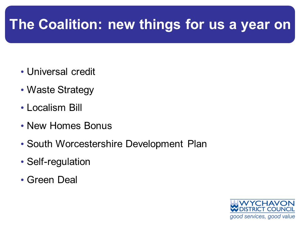 The Coalition: new things for us a year on Universal credit Waste Strategy Localism Bill New Homes Bonus South Worcestershire Development Plan Self-regulation Green Deal