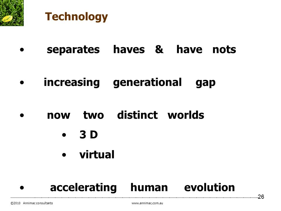 26 ----------------------------------------------------------------------------------------------------------------------------------------------------------------------------------------------------------------------------- ©2010 Annimac consultants www.annimac.com.au Technology separates haves & have nots increasing generational gap now two distinct worlds 3 D virtual accelerating human evolution