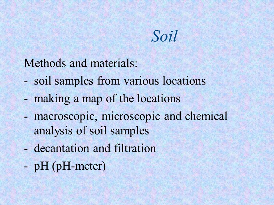 Soil Methods and materials: -s-soil samples from various locations -m-making a map of the locations -m-macroscopic, microscopic and chemical analysis