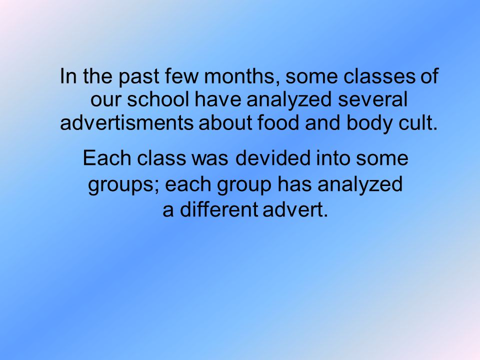 In the past few months, some classes of our school have analyzed several advertisments about food and body cult.