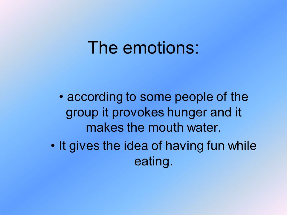 The emotions: according to some people of the group it provokes hunger and it makes the mouth water.