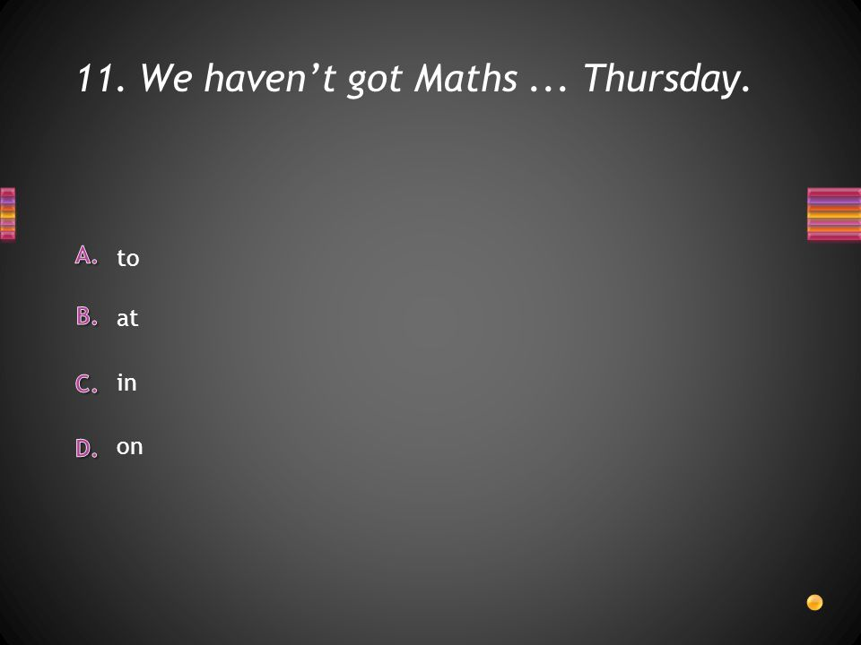 11. We haven't got Maths... Thursday. to in at on