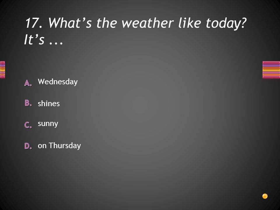 17. What's the weather like today It's... on Thursday Wednesday shines sunny
