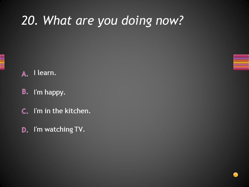 20. What are you doing now I learn. I m in the kitchen. I m happy. I m watching TV.