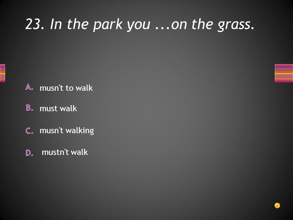 23. In the park you...on the grass. musn t to walk musn t walking must walk mustn t walk