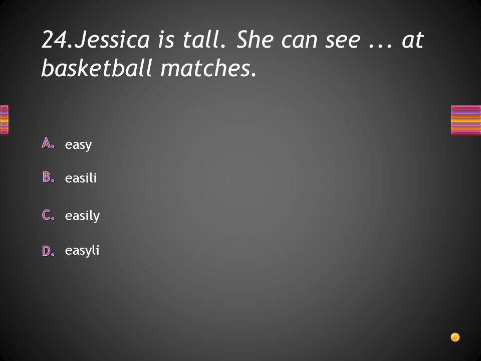 24.Jessica is tall. She can see... at basketball matches. easyli easy easili easily