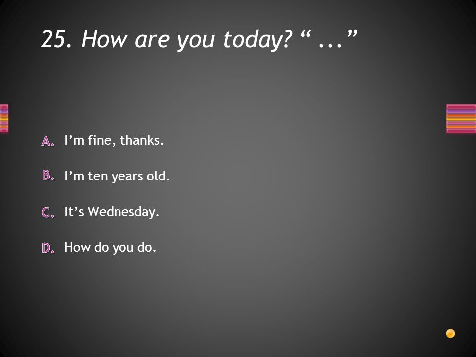 25. How are you today ... How do you do. It's Wednesday. I'm ten years old. I'm fine, thanks.