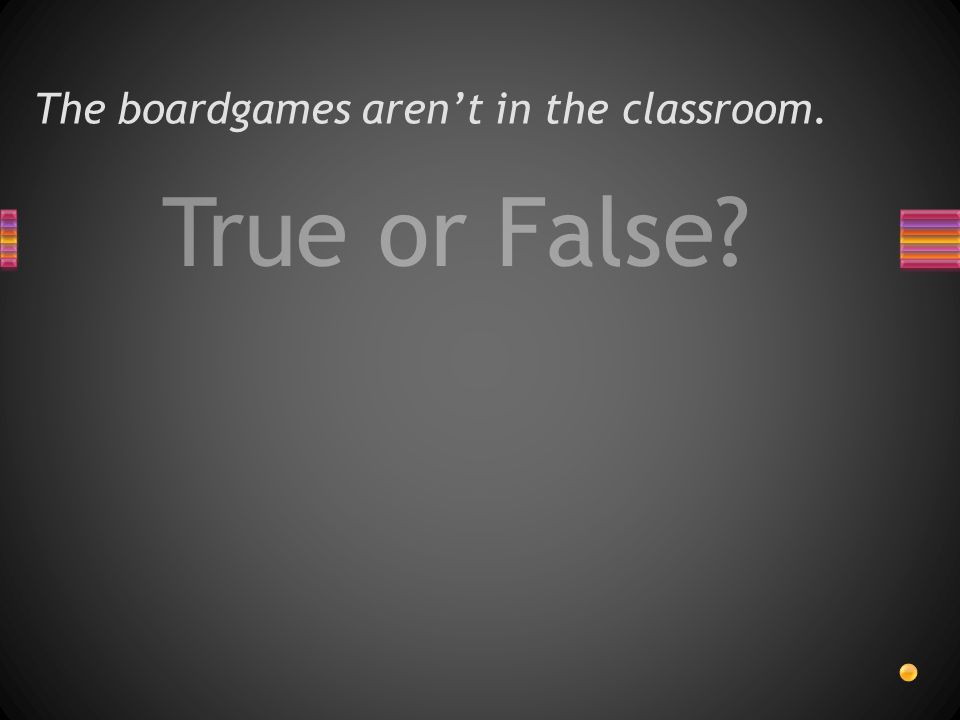 True or False The boardgames aren't in the classroom.