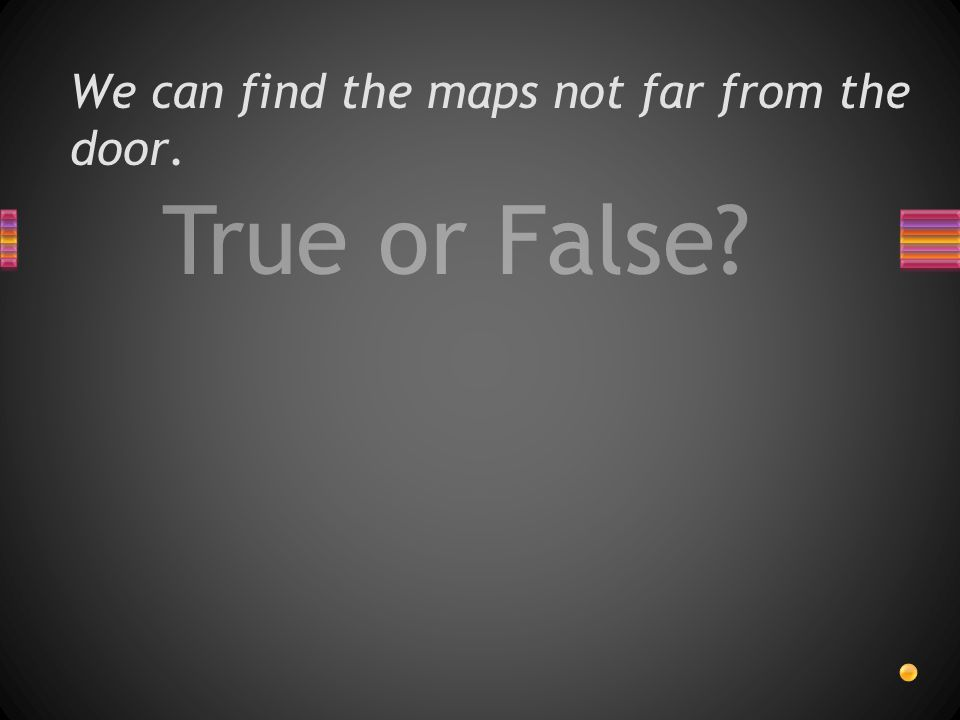 True or False We can find the maps not far from the door.