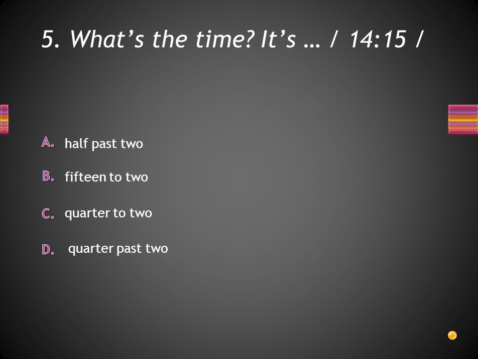 5. What's the time It's … / 14:15 / half past two quarter to two fifteen to two quarter past two