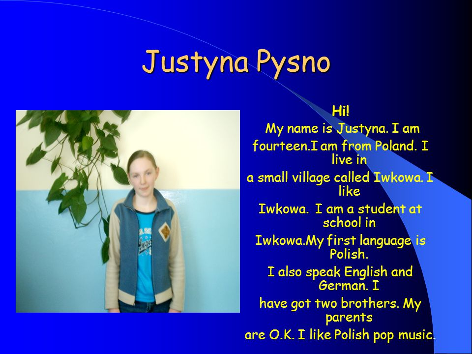 Justyna Pysno Hi. My name is Justyna. I am fourteen.I am from Poland.