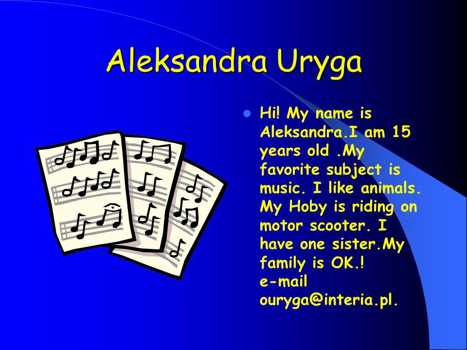 Aleksandra Uryga Hi. My name is Aleksandra.I am 15 years old.My favorite subject is music.