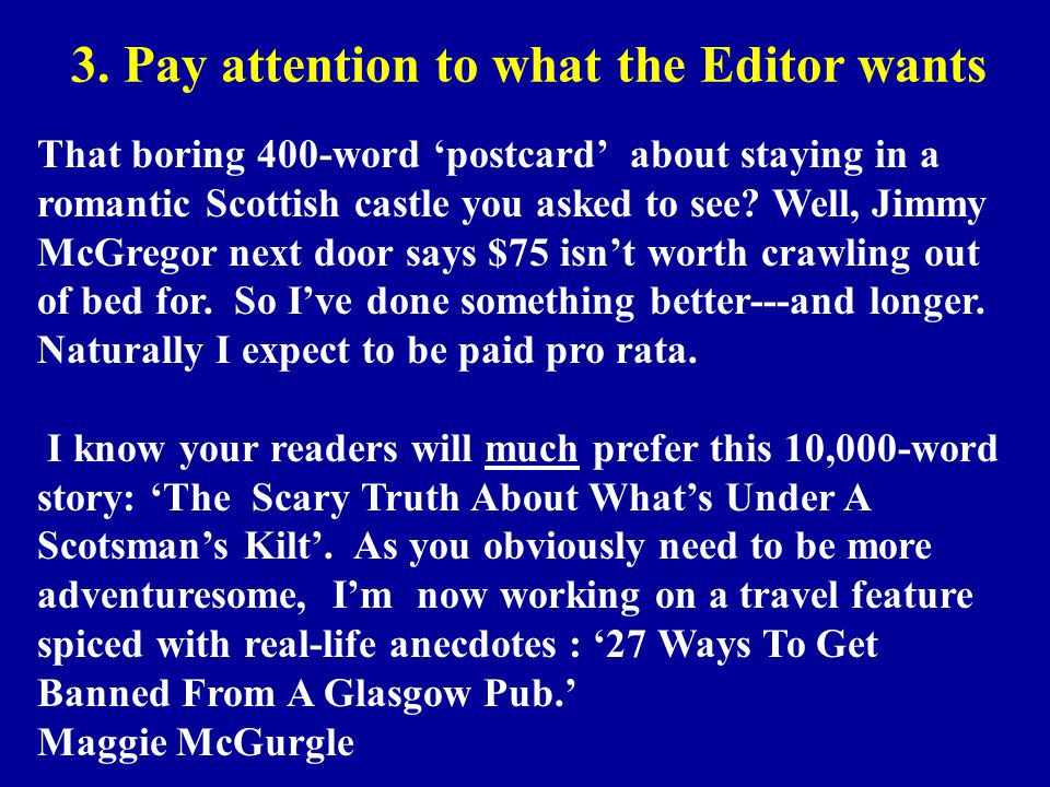3. Pay attention to what the Editor wants That boring 400-word 'postcard' about staying in a romantic Scottish castle you asked to see? Well, Jimmy Mc