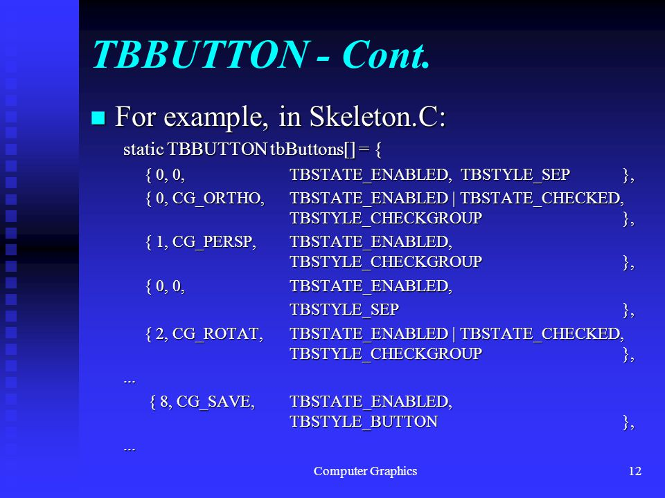 Computer Graphics12 TBBUTTON - Cont. n For example, in Skeleton.C: static TBBUTTON tbButtons[] = { { 0, 0, TBSTATE_ENABLED, TBSTYLE_SEP }, { 0, CG_ORT