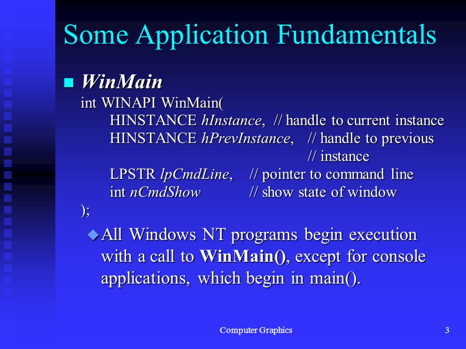 Computer Graphics3 Some Application Fundamentals n WinMain int WINAPI WinMain( HINSTANCE hInstance, // handle to current instance HINSTANCE hInstance, // handle to current instance HINSTANCE hPrevInstance, // handle to previous // instance HINSTANCE hPrevInstance, // handle to previous // instance LPSTR lpCmdLine,// pointer to command line int nCmdShow // show state of window ); u All Windows NT programs begin execution with a call to WinMain(), except for console applications, which begin in main().