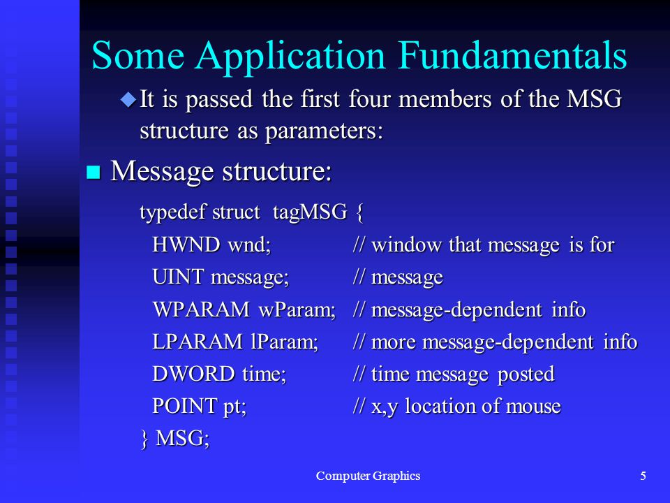 Computer Graphics5 Some Application Fundamentals u It is passed the first four members of the MSG structure as parameters: n Message structure: typedef struct tagMSG { HWND wnd;// window that message is for UINT message; // message WPARAM wParam; // message-dependent info LPARAM lParam;// more message-dependent info DWORD time;// time message posted POINT pt;// x,y location of mouse } MSG;