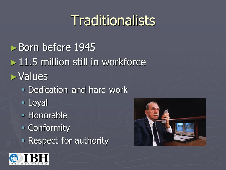 10 Traditionalists ► Born before 1945 ► 11.5 million still in workforce ► Values  Dedication and hard work  Loyal  Honorable  Conformity  Respect for authority