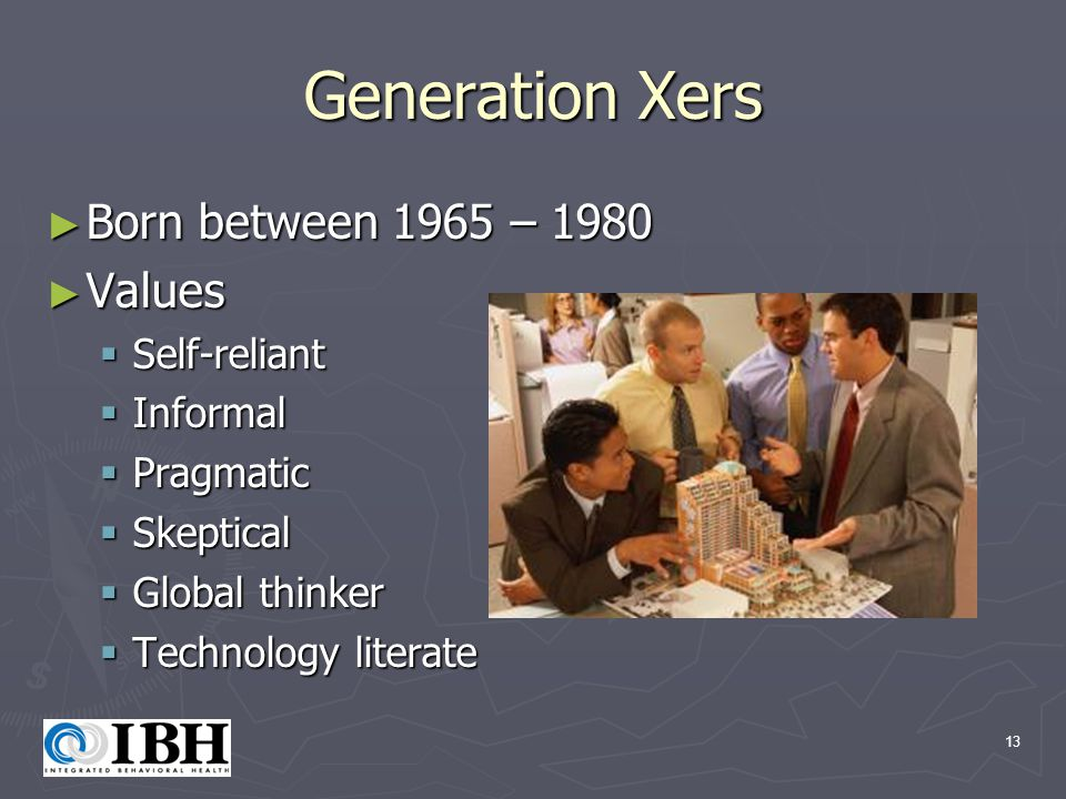 13 Generation Xers ► Born between 1965 – 1980 ► Values  Self-reliant  Informal  Pragmatic  Skeptical  Global thinker  Technology literate