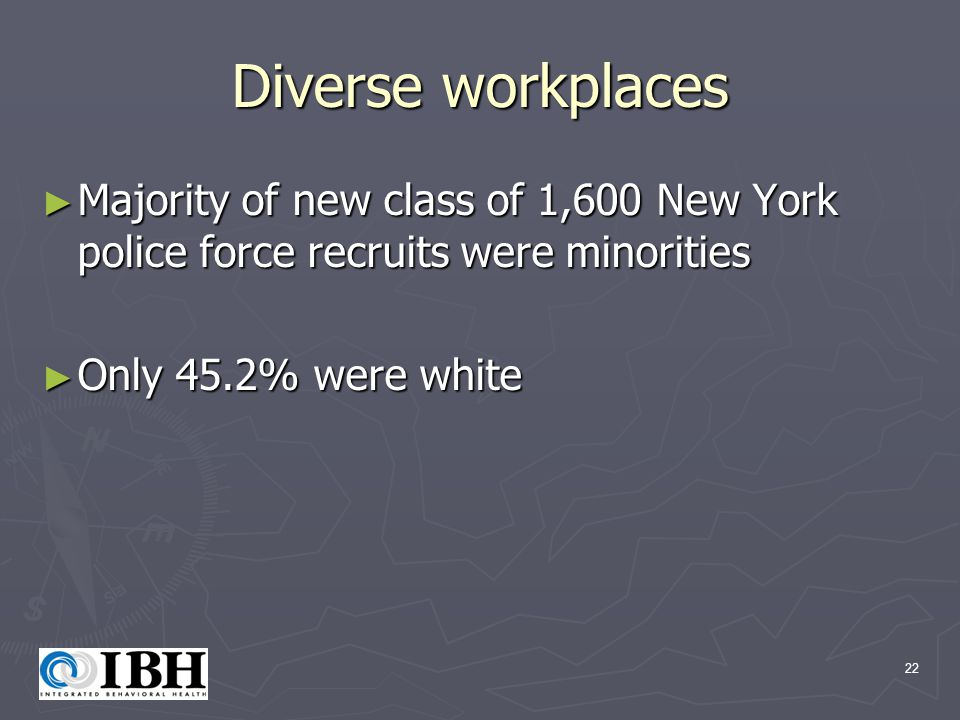 22 Diverse workplaces ► Majority of new class of 1,600 New York police force recruits were minorities ► Only 45.2% were white