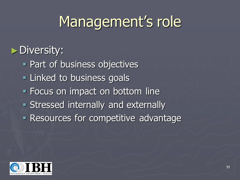 31 Management's role ► Diversity:  Part of business objectives  Linked to business goals  Focus on impact on bottom line  Stressed internally and externally  Resources for competitive advantage