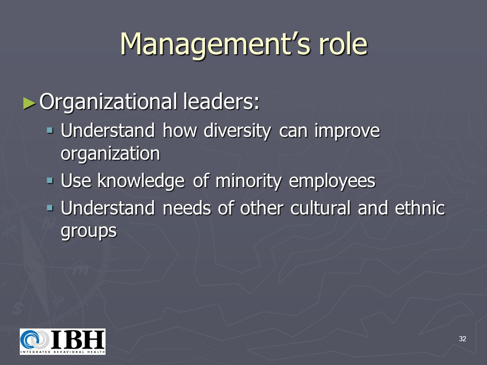 32 Management's role ► Organizational leaders:  Understand how diversity can improve organization  Use knowledge of minority employees  Understand needs of other cultural and ethnic groups