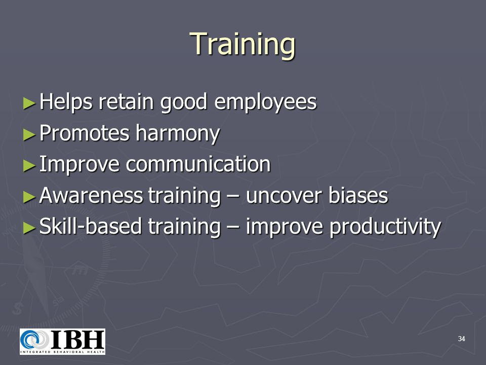 34 Training ► Helps retain good employees ► Promotes harmony ► Improve communication ► Awareness training – uncover biases ► Skill-based training – improve productivity