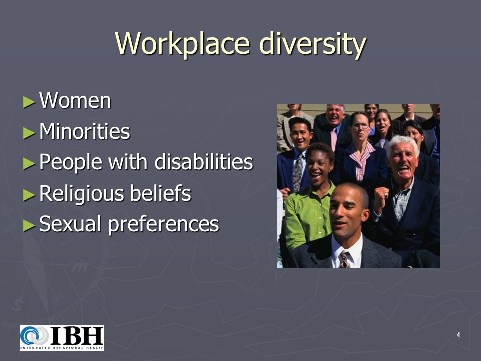 4 Workplace diversity ► Women ► Minorities ► People with disabilities ► Religious beliefs ► Sexual preferences