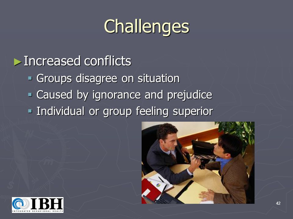 42 Challenges ► Increased conflicts  Groups disagree on situation  Caused by ignorance and prejudice  Individual or group feeling superior