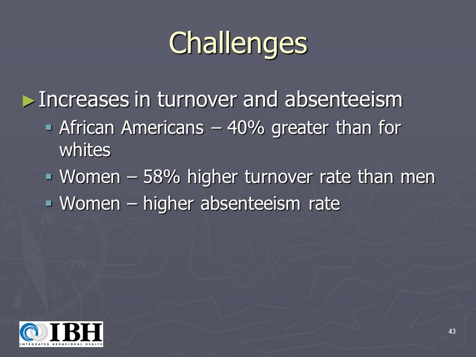 43 Challenges ► Increases in turnover and absenteeism  African Americans – 40% greater than for whites  Women – 58% higher turnover rate than men  Women – higher absenteeism rate