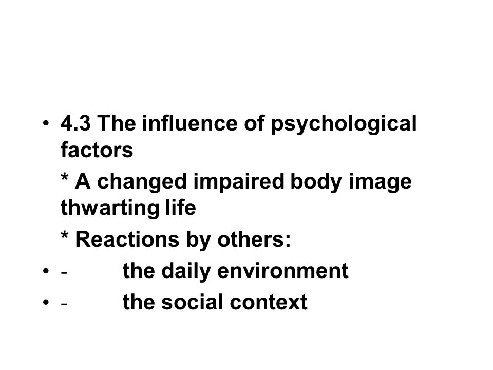 4.3 The influence of psychological factors * A changed impaired body image thwarting life * Reactions by others: - the daily environment - the social
