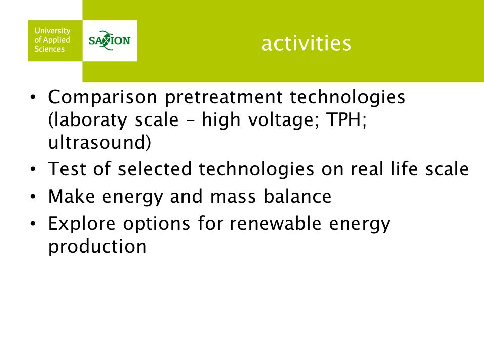 activities Comparison pretreatment technologies (laboraty scale – high voltage; TPH; ultrasound) Test of selected technologies on real life scale Make