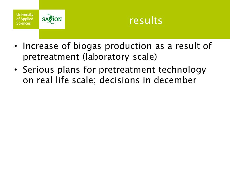 results Increase of biogas production as a result of pretreatment (laboratory scale) Serious plans for pretreatment technology on real life scale; dec