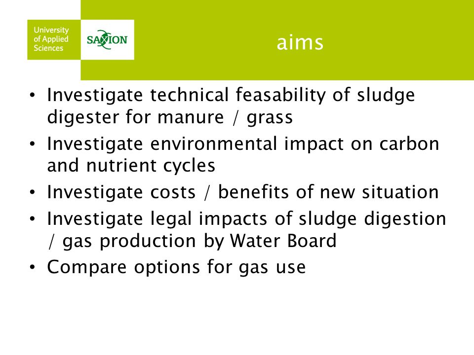 aims Investigate technical feasability of sludge digester for manure / grass Investigate environmental impact on carbon and nutrient cycles Investigat