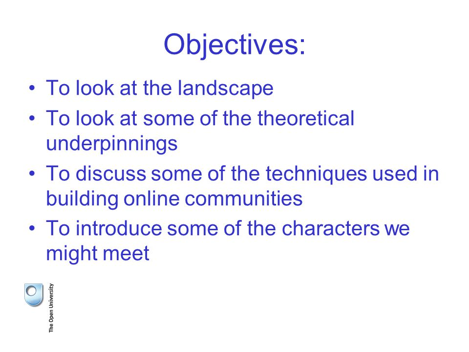Objectives: To look at the landscape To look at some of the theoretical underpinnings To discuss some of the techniques used in building online communities To introduce some of the characters we might meet