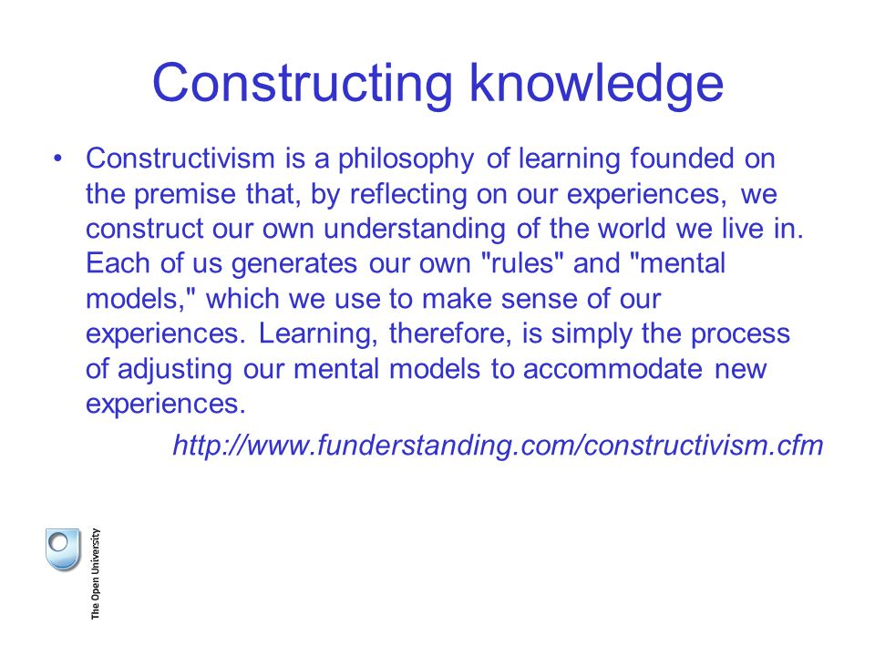 Constructing knowledge Constructivism is a philosophy of learning founded on the premise that, by reflecting on our experiences, we construct our own understanding of the world we live in.