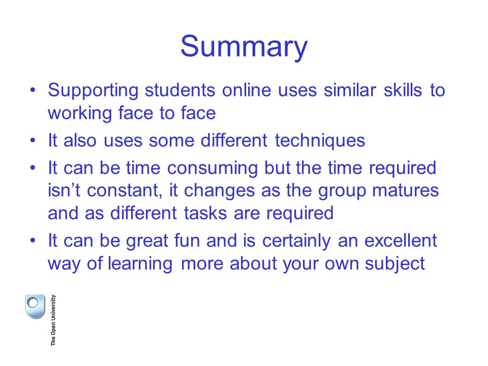 Summary Supporting students online uses similar skills to working face to face It also uses some different techniques It can be time consuming but the time required isn't constant, it changes as the group matures and as different tasks are required It can be great fun and is certainly an excellent way of learning more about your own subject