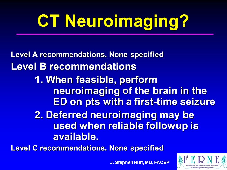 J. Stephen Huff, MD, FACEP CT Neuroimaging. Level A recommendations.