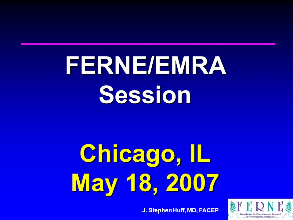 J. Stephen Huff, MD, FACEP FERNE/EMRA Session Chicago, IL May 18, 2007