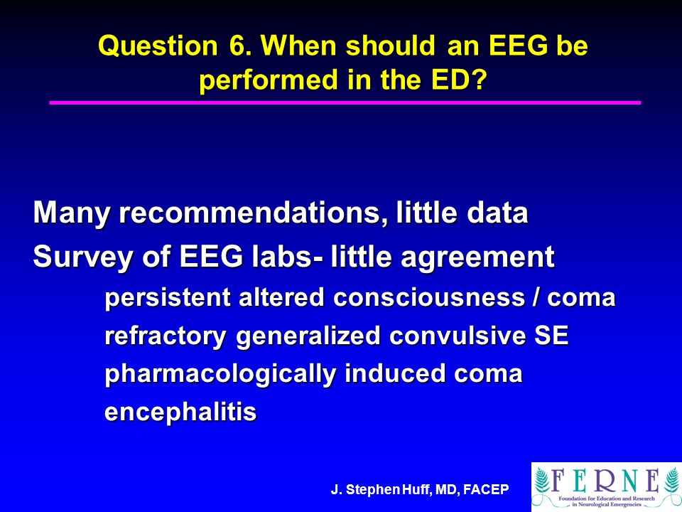 Question 6. When should an EEG be performed in the ED.