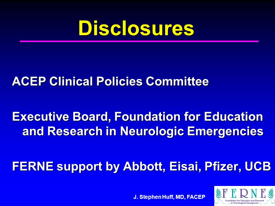 J. Stephen Huff, MD, FACEP Disclosures ACEP Clinical Policies Committee Executive Board, Foundation for Education and Research in Neurologic Emergenci