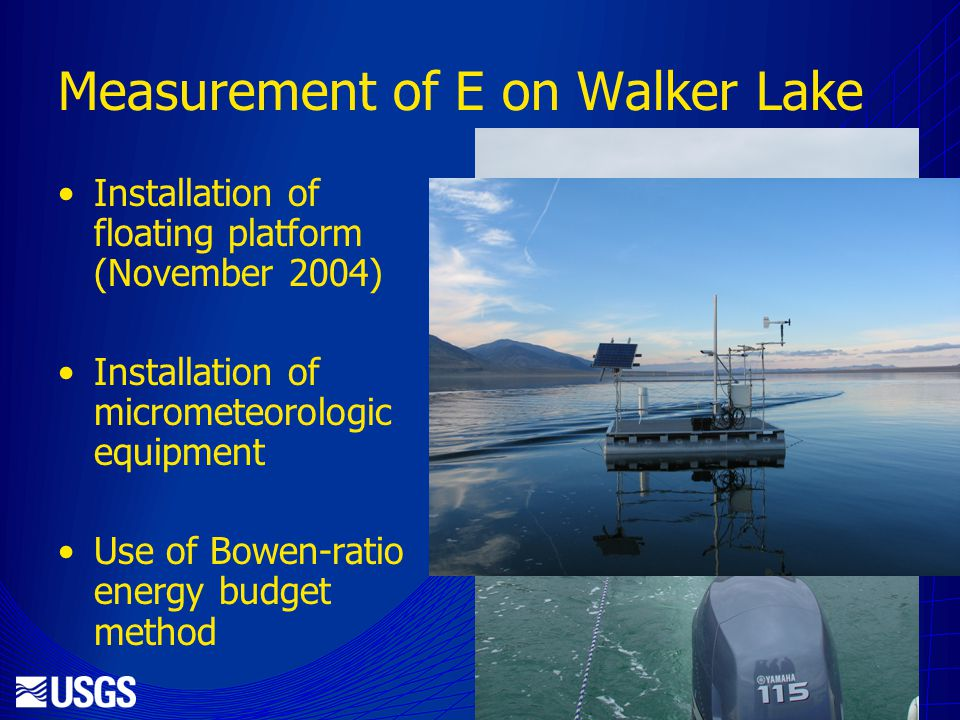 Measurement of E on Walker Lake Installation of floating platform (November 2004) Installation of micrometeorologic equipment Use of Bowen-ratio energy budget method